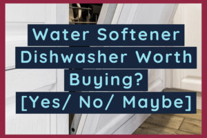 Water Softener Dishwasher Worth Buying? [Yes/ No/ Maybe]